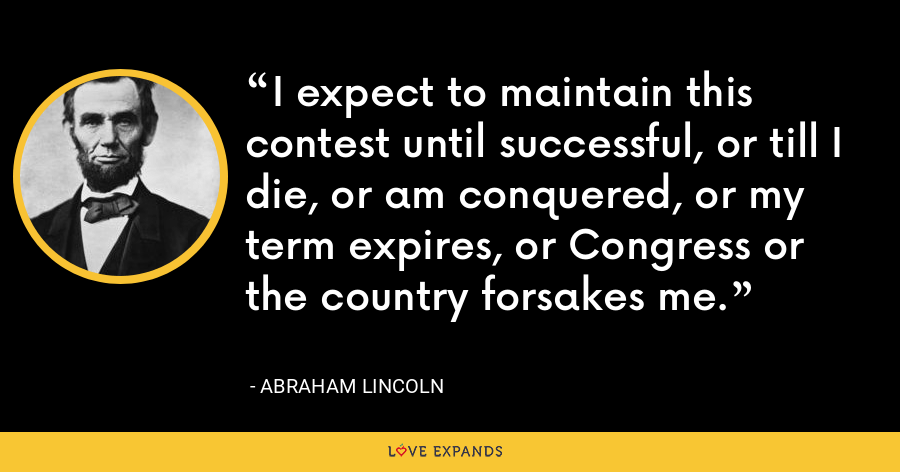 I expect to maintain this contest until successful, or till I die, or am conquered, or my term expires, or Congress or the country forsakes me. - Abraham Lincoln