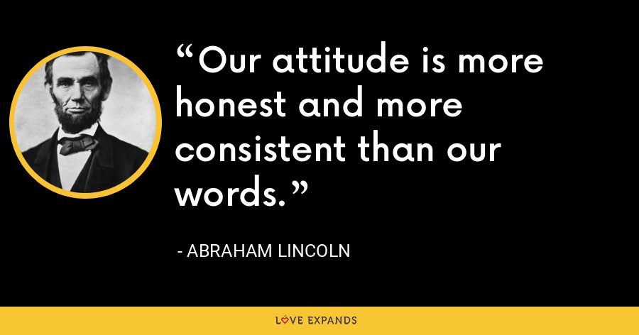 Our attitude is more honest and more consistent than our words. - Abraham Lincoln