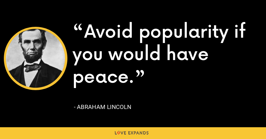 Avoid popularity if you would have peace. - Abraham Lincoln