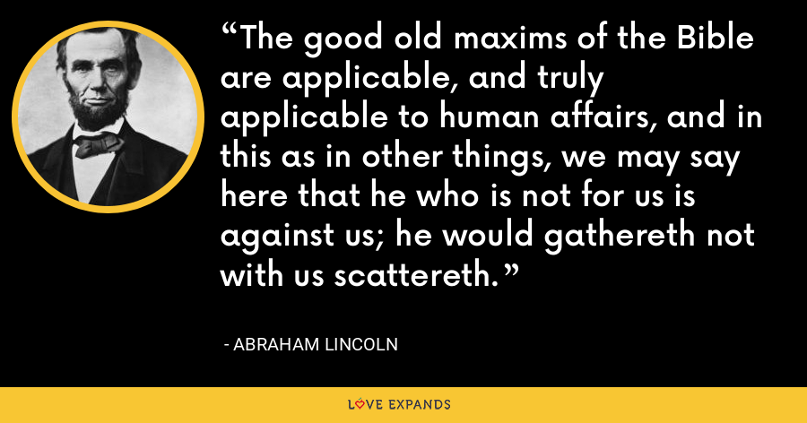 The good old maxims of the Bible are applicable, and truly applicable to human affairs, and in this as in other things, we may say here that he who is not for us is against us; he would gathereth not with us scattereth. - Abraham Lincoln