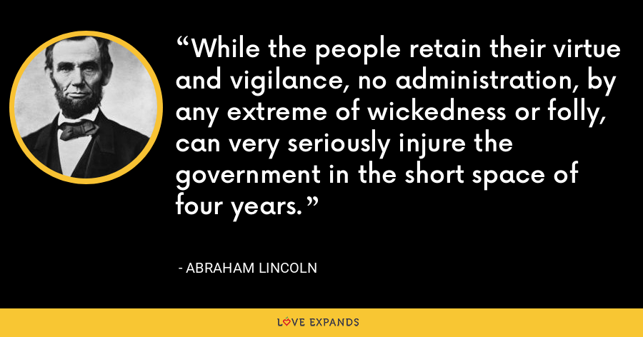 While the people retain their virtue and vigilance, no administration, by any extreme of wickedness or folly, can very seriously injure the government in the short space of four years. - Abraham Lincoln