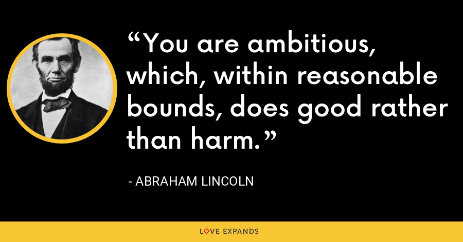 You are ambitious, which, within reasonable bounds, does good rather than harm. - Abraham Lincoln