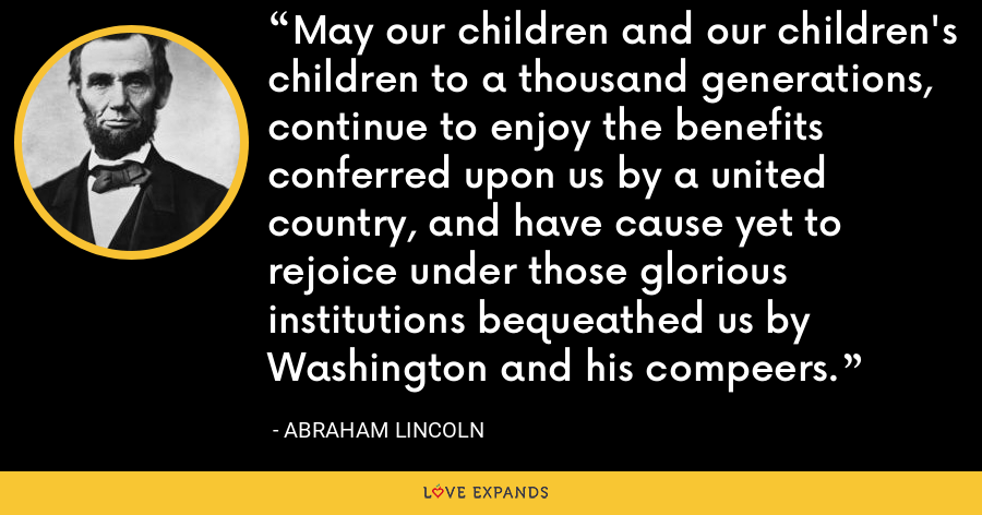 May our children and our children's children to a thousand generations, continue to enjoy the benefits conferred upon us by a united country, and have cause yet to rejoice under those glorious institutions bequeathed us by Washington and his compeers. - Abraham Lincoln