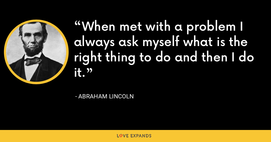 When met with a problem I always ask myself what is the right thing to do and then I do it. - Abraham Lincoln