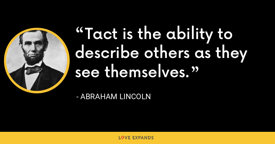 Tact is the ability to describe others as they see themselves. - Abraham Lincoln