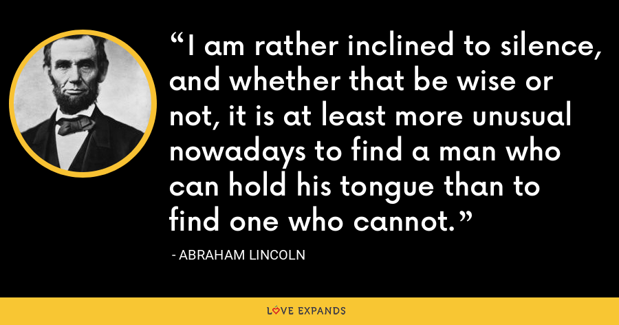 I am rather inclined to silence, and whether that be wise or not, it is at least more unusual nowadays to find a man who can hold his tongue than to find one who cannot. - Abraham Lincoln