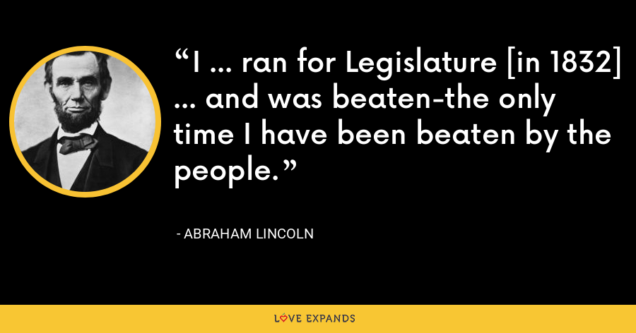 I ... ran for Legislature [in 1832] ... and was beaten-the only time I have been beaten by the people. - Abraham Lincoln
