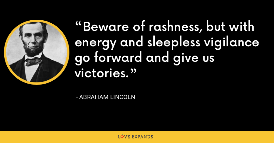 Beware of rashness, but with energy and sleepless vigilance go forward and give us victories. - Abraham Lincoln