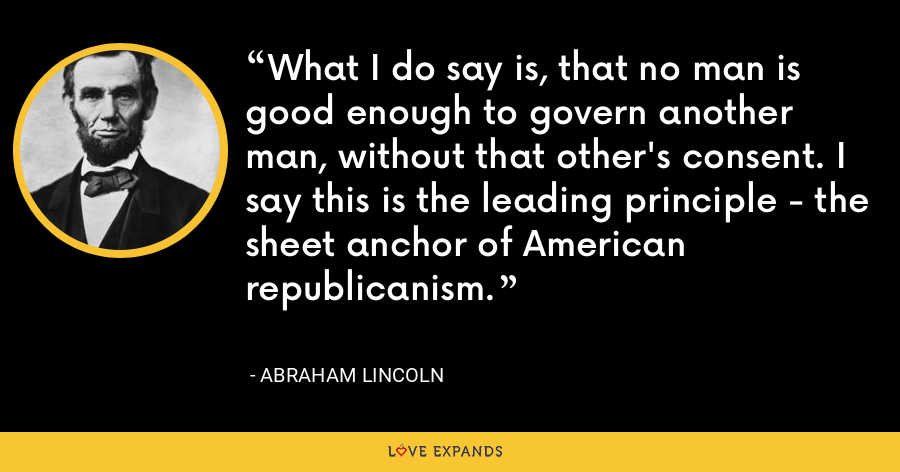 What I do say is, that no man is good enough to govern another man, without that other's consent. I say this is the leading principle - the sheet anchor of American republicanism. - Abraham Lincoln