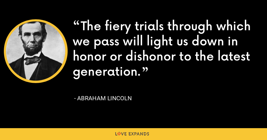 The fiery trials through which we pass will light us down in honor or dishonor to the latest generation. - Abraham Lincoln