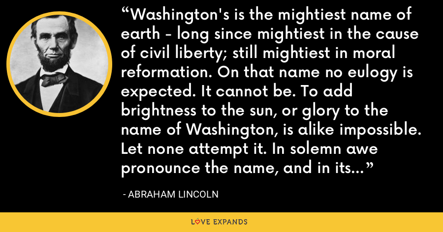 Washington's is the mightiest name of earth - long since mightiest in the cause of civil liberty; still mightiest in moral reformation. On that name no eulogy is expected. It cannot be. To add brightness to the sun, or glory to the name of Washington, is alike impossible. Let none attempt it. In solemn awe pronounce the name, and in its naked deathless splendor leave it shining on. - Abraham Lincoln