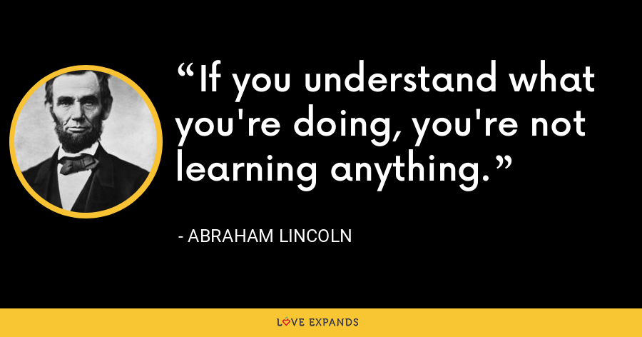If you understand what you're doing, you're not learning anything. - Abraham Lincoln