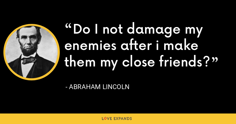 Do I not damage my enemies after i make them my close friends? - Abraham Lincoln