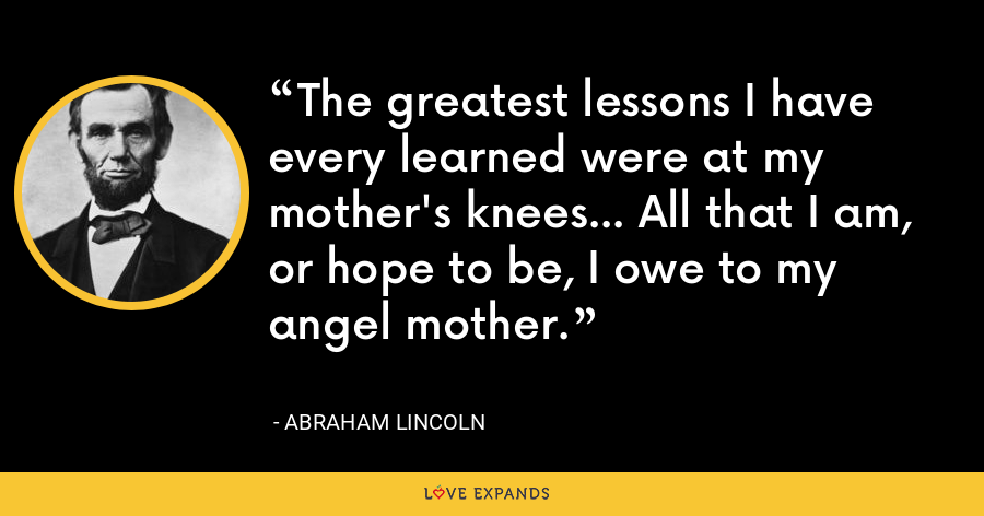 The greatest lessons I have every learned were at my mother's knees... All that I am, or hope to be, I owe to my angel mother. - Abraham Lincoln