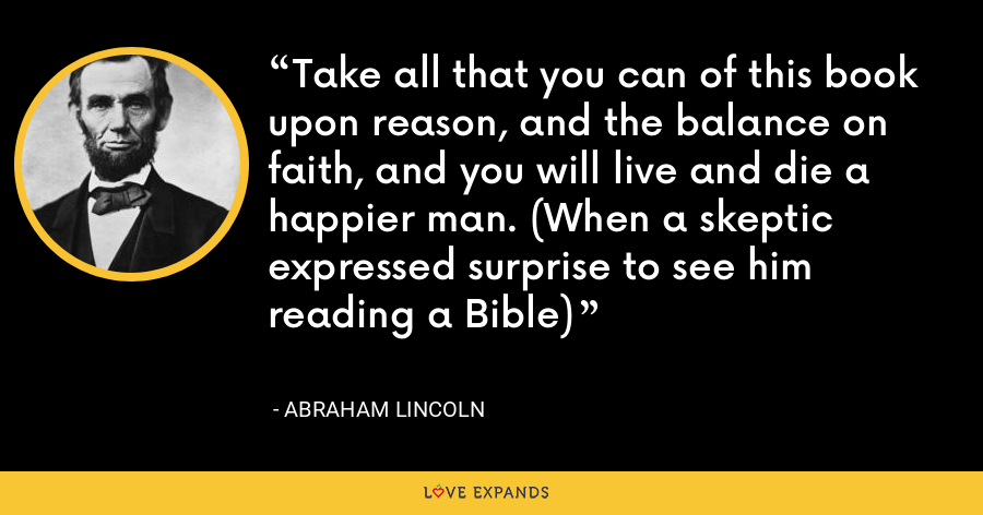 Take all that you can of this book upon reason, and the balance on faith, and you will live and die a happier man. (When a skeptic expressed surprise to see him reading a Bible) - Abraham Lincoln