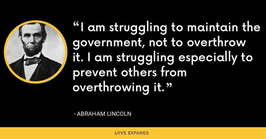 I am struggling to maintain the government, not to overthrow it. I am struggling especially to prevent others from overthrowing it. - Abraham Lincoln