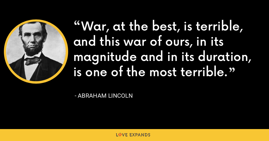 War, at the best, is terrible, and this war of ours, in its magnitude and in its duration, is one of the most terrible. - Abraham Lincoln