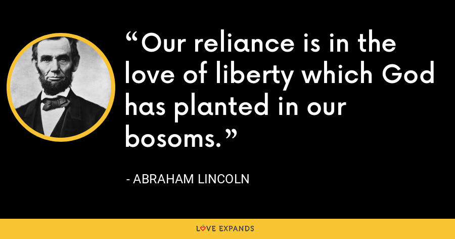 Our reliance is in the love of liberty which God has planted in our bosoms. - Abraham Lincoln