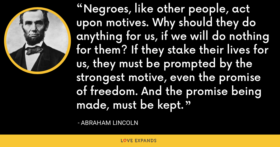 Negroes, like other people, act upon motives. Why should they do anything for us, if we will do nothing for them? If they stake their lives for us, they must be prompted by the strongest motive, even the promise of freedom. And the promise being made, must be kept. - Abraham Lincoln