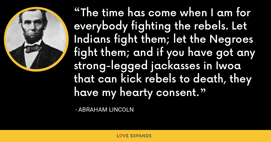 The time has come when I am for everybody fighting the rebels. Let Indians fight them; let the Negroes fight them; and if you have got any strong-legged jackasses in Iwoa that can kick rebels to death, they have my hearty consent. - Abraham Lincoln