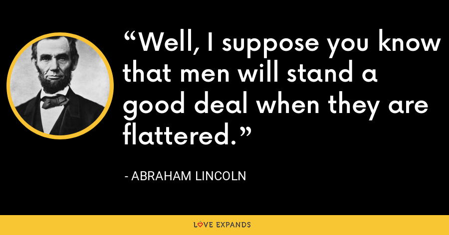 Well, I suppose you know that men will stand a good deal when they are flattered. - Abraham Lincoln