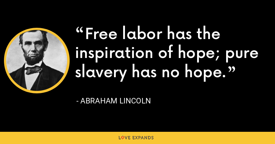 Free labor has the inspiration of hope; pure slavery has no hope. - Abraham Lincoln