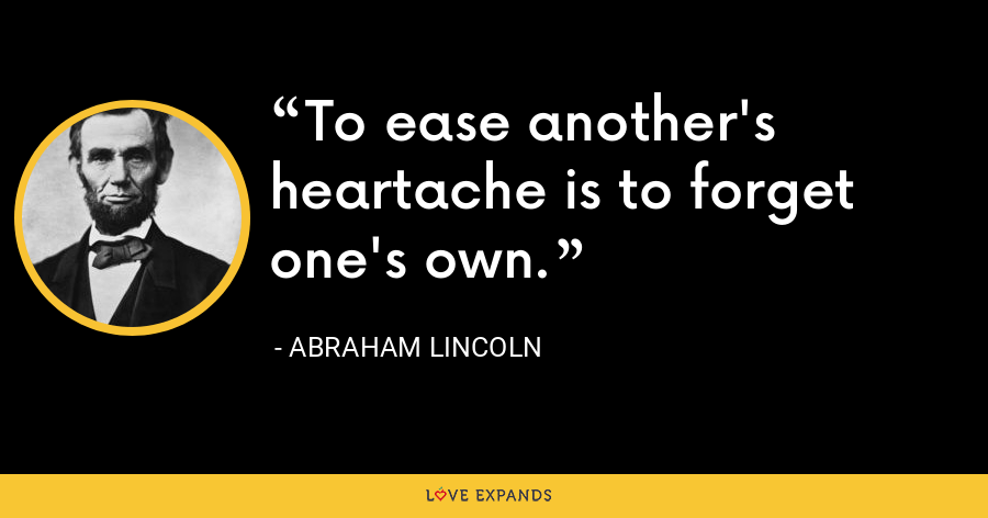 To ease another's heartache is to forget one's own. - Abraham Lincoln