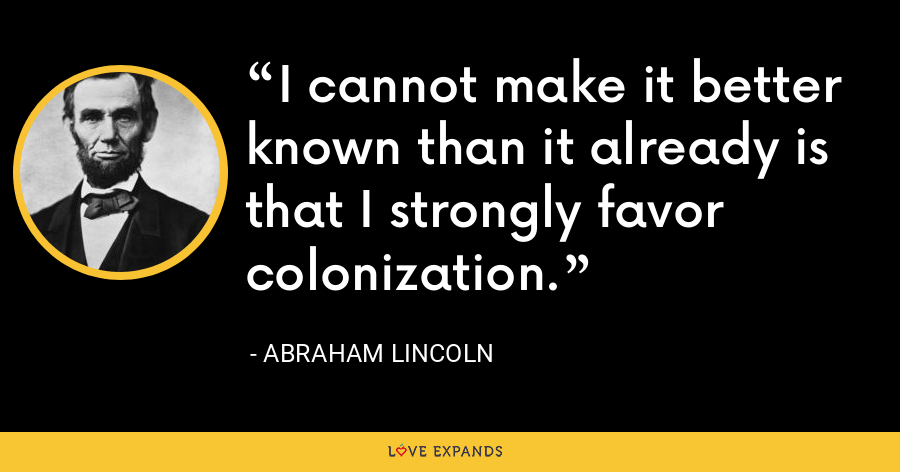 I cannot make it better known than it already is that I strongly favor colonization. - Abraham Lincoln