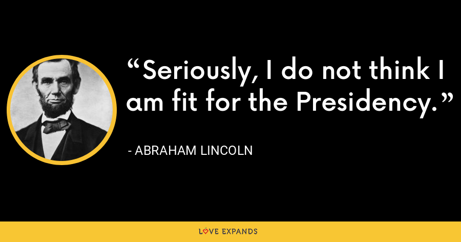 Seriously, I do not think I am fit for the Presidency. - Abraham Lincoln