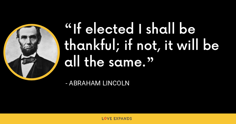 If elected I shall be thankful; if not, it will be all the same. - Abraham Lincoln