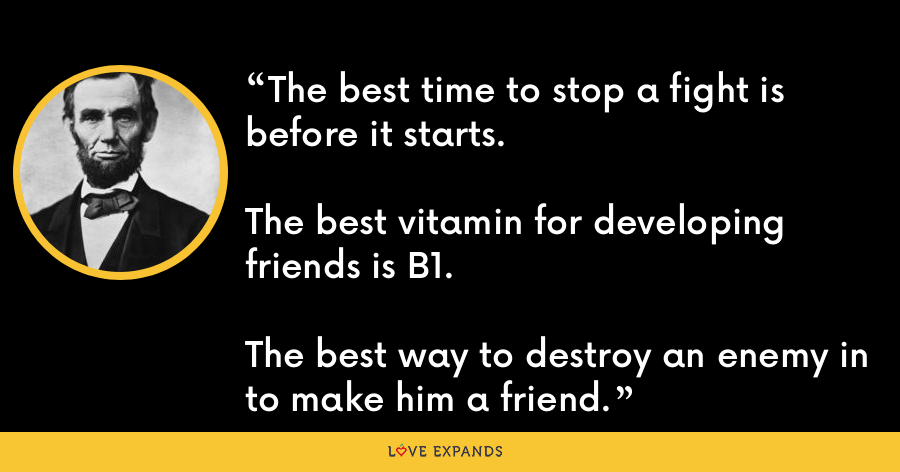 The best time to stop a fight is before it starts.The best vitamin for developing friends is B1.The best way to destroy an enemy in to make him a friend. - Abraham Lincoln