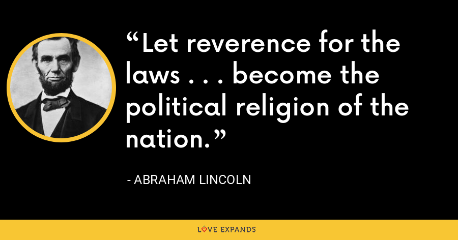 Let reverence for the laws . . . become the political religion of the nation. - Abraham Lincoln