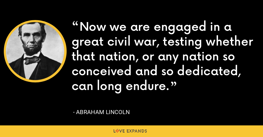 Now we are engaged in a great civil war, testing whether that nation, or any nation so conceived and so dedicated, can long endure. - Abraham Lincoln