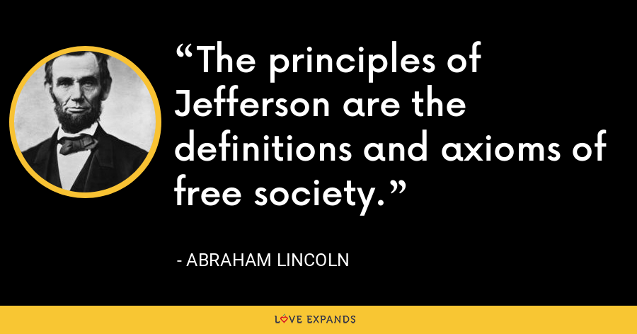 The principles of Jefferson are the definitions and axioms of free society. - Abraham Lincoln