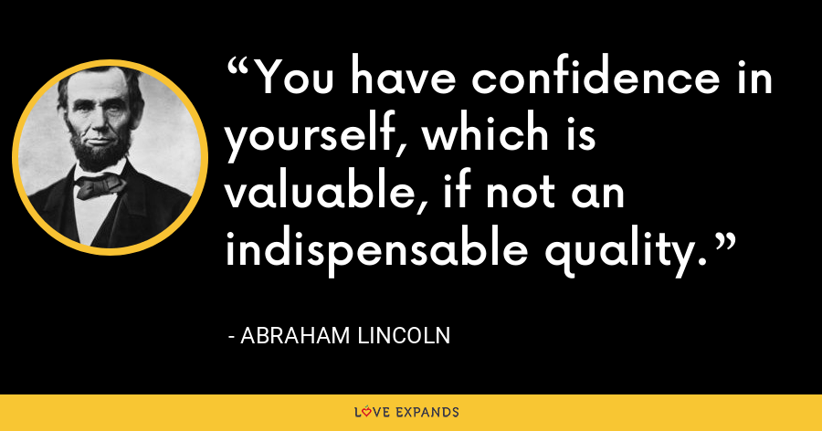 You have confidence in yourself, which is valuable, if not an indispensable quality. - Abraham Lincoln