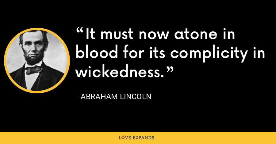 It must now atone in blood for its complicity in wickedness. - Abraham Lincoln