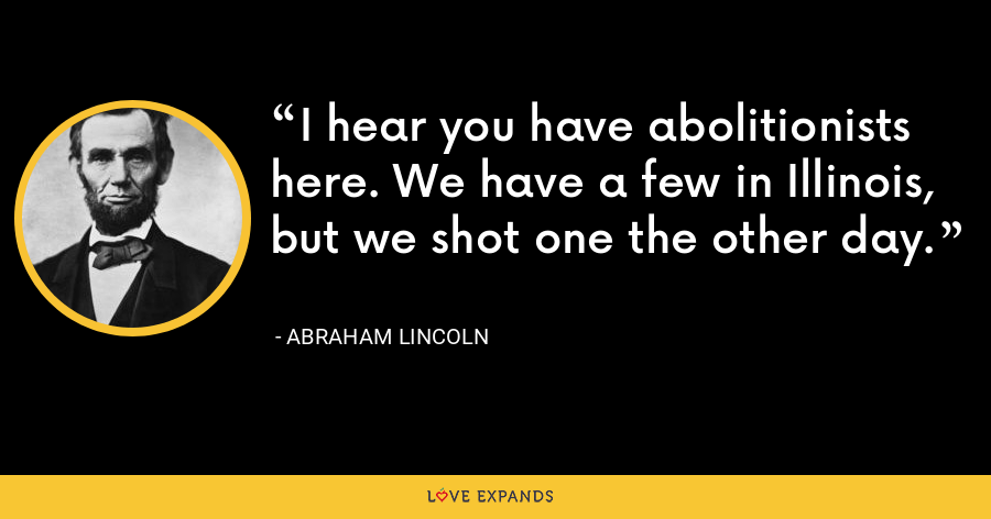I hear you have abolitionists here. We have a few in Illinois, but we shot one the other day. - Abraham Lincoln