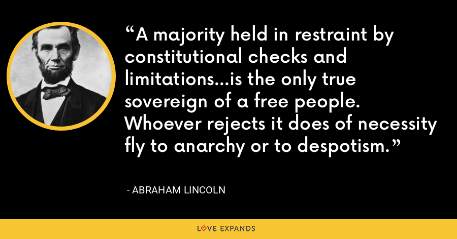 A majority held in restraint by constitutional checks and limitations...is the only true sovereign of a free people. Whoever rejects it does of necessity fly to anarchy or to despotism. - Abraham Lincoln