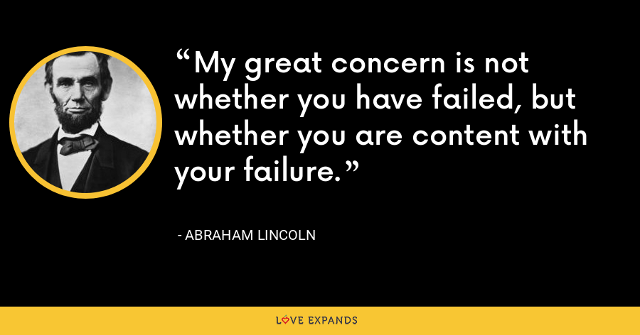 My great concern is not whether you have failed, but whether you are content with your failure. - Abraham Lincoln