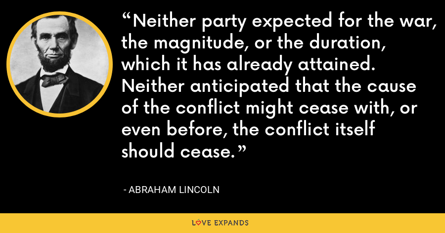 Neither party expected for the war, the magnitude, or the duration, which it has already attained. Neither anticipated that the cause of the conflict might cease with, or even before, the conflict itself should cease. - Abraham Lincoln