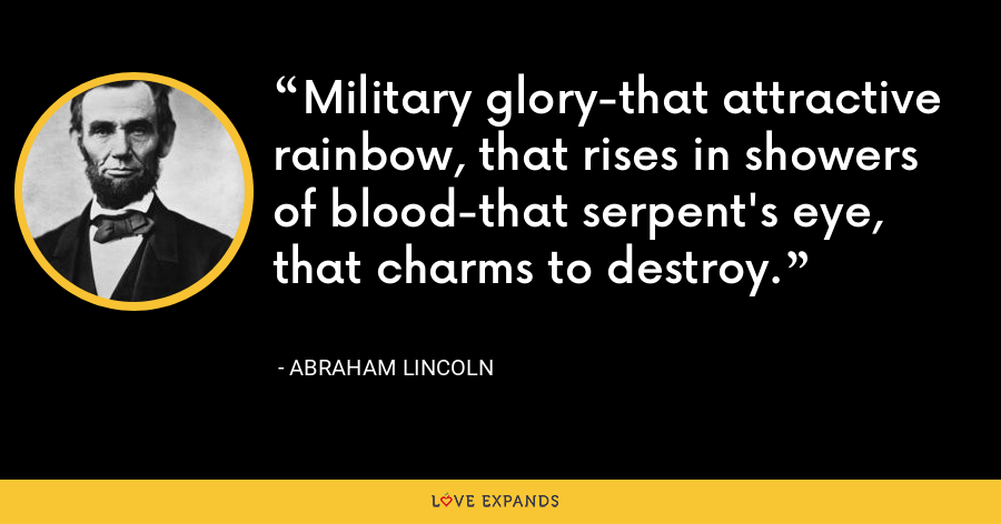 Military glory-that attractive rainbow, that rises in showers of blood-that serpent's eye, that charms to destroy. - Abraham Lincoln
