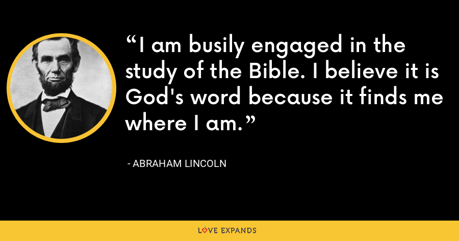 I am busily engaged in the study of the Bible. I believe it is God's word because it finds me where I am. - Abraham Lincoln