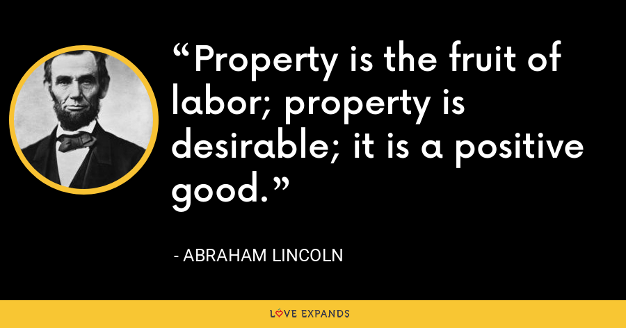 Property is the fruit of labor; property is desirable; it is a positive good. - Abraham Lincoln