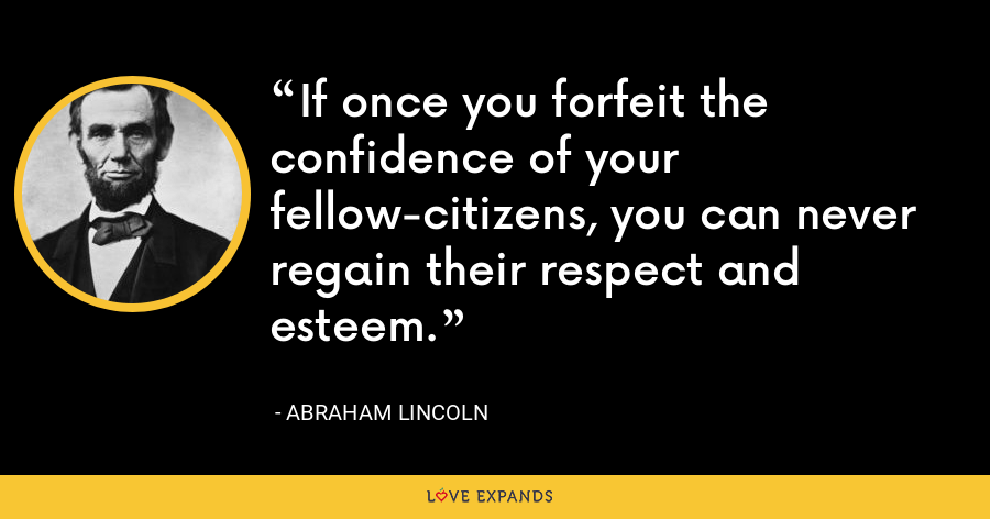 If once you forfeit the confidence of your fellow-citizens, you can never regain their respect and esteem. - Abraham Lincoln