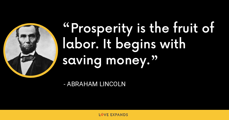 Prosperity is the fruit of labor. It begins with saving money. - Abraham Lincoln