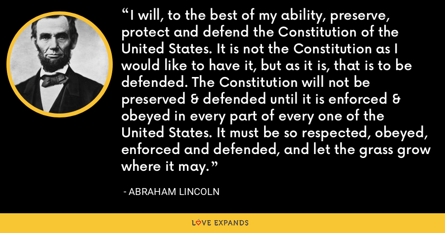 I will, to the best of my ability, preserve, protect and defend the Constitution of the United States. It is not the Constitution as I would like to have it, but as it is, that is to be defended. The Constitution will not be preserved & defended until it is enforced & obeyed in every part of every one of the United States. It must be so respected, obeyed, enforced and defended, and let the grass grow where it may. - Abraham Lincoln