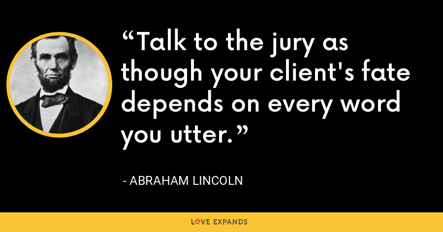 Talk to the jury as though your client's fate depends on every word you utter. - Abraham Lincoln
