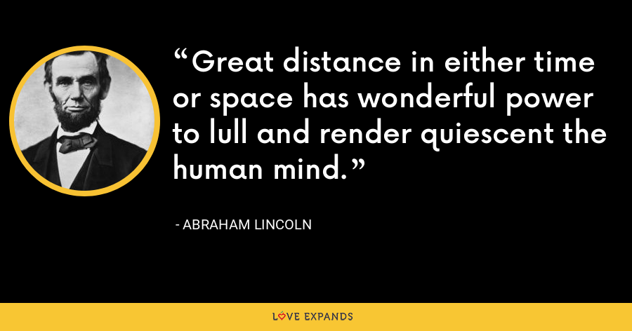 Great distance in either time or space has wonderful power to lull and render quiescent the human mind. - Abraham Lincoln