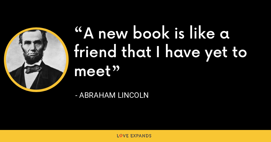 A new book is like a friend that I have yet to meet - Abraham Lincoln