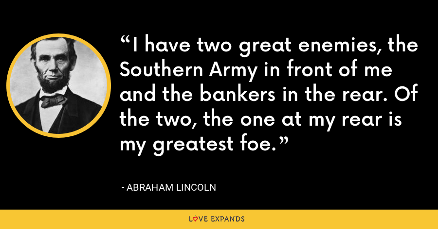 I have two great enemies, the Southern Army in front of me and the bankers in the rear. Of the two, the one at my rear is my greatest foe. - Abraham Lincoln
